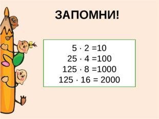 ЗАПОМНИ! 5 ∙ 2 =10 25 ∙ 4 =100 125 ∙ 8 =1000 125 ∙ 16 = 2000