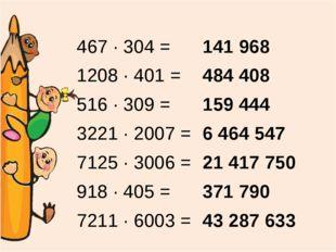 467 ∙ 304 = 1208 ∙ 401 = 516 ∙ 309 = 3221 ∙ 2007 = 7125 ∙ 3006 = 918 ∙ 405 =
