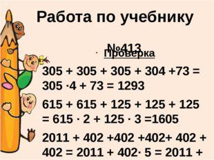 №413 Проверка 305 + 305 + 305 + 304 +73 = 305 ∙4 + 73 = 1293 615 + 615 + 125