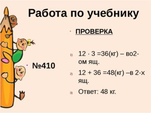 №410 ПРОВЕРКА 12 ∙ 3 =36(кг) – во2-ом ящ. 12 + 36 =48(кг) –в 2-х ящ. Ответ: