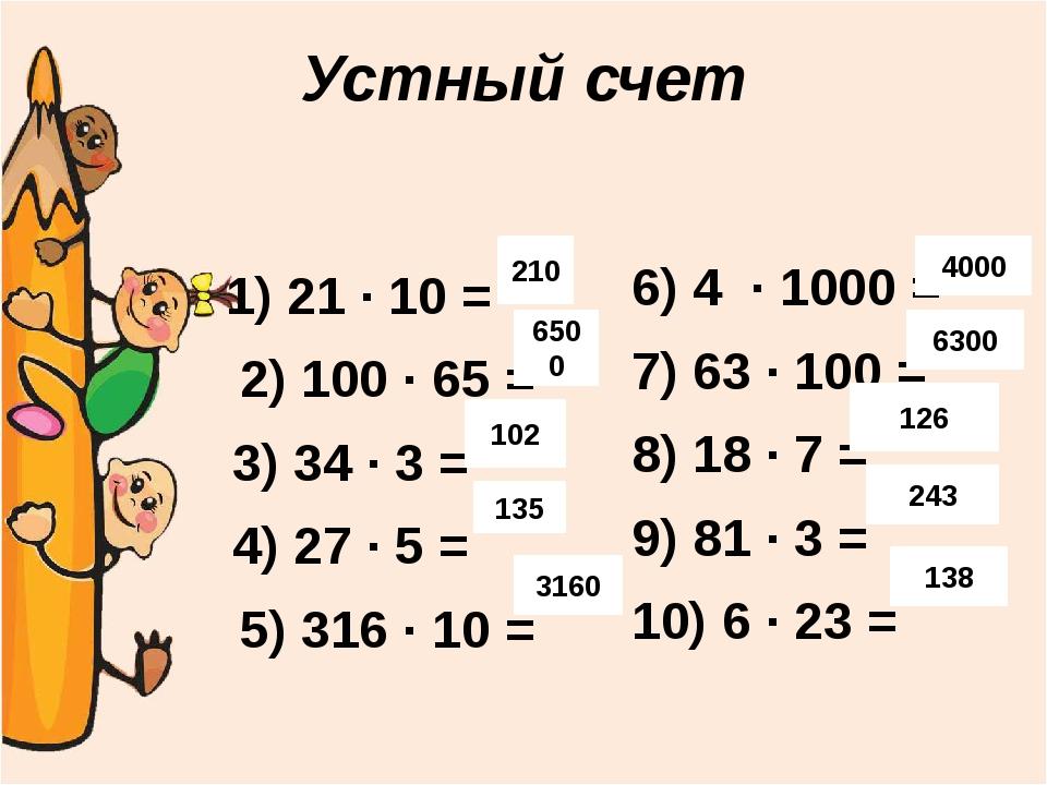Устный счет 1) 21 ∙ 10 = 2) 100 ∙ 65 = 3) 34 ∙ 3 = 4) 27 ∙ 5 = 5) 316 ∙ 10 =...
