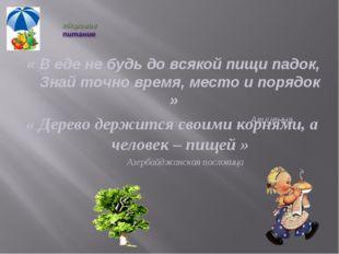 « Дерево держится своими корнями, а человек – пищей » Азербайджанская послови