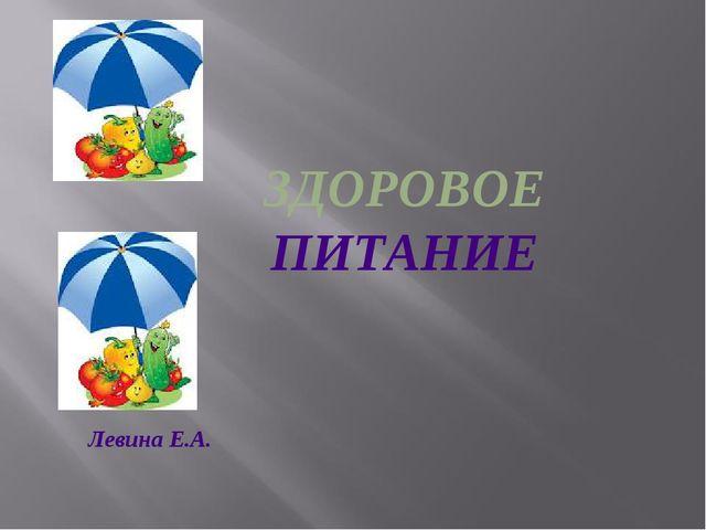 ЗДОРОВОЕ ПИТАНИЕ Левина Е.А.