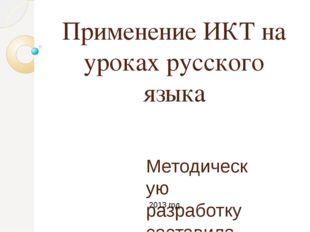 Применение ИКТ на уроках русского языка Методическую разработку составила учи