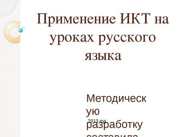 Применение ИКТ на уроках русского языка Методическую разработку составила учи...