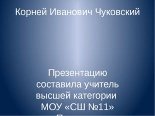 Корней Иванович Чуковский Презентацию составила учитель высшей категории МОУ
