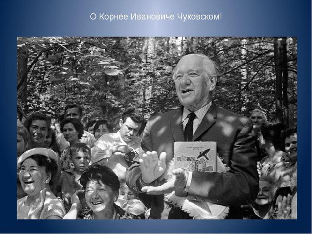 О Корнее Ивановиче Чуковском!