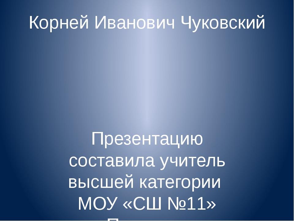 Корней Иванович Чуковский Презентацию составила учитель высшей категории МОУ...