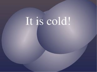 It is cold!