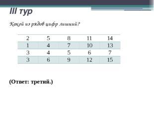III тур Какой из рядов цифр лишний? (Ответ: третий.)  2 5 8 11 14 1 4 7 10 1