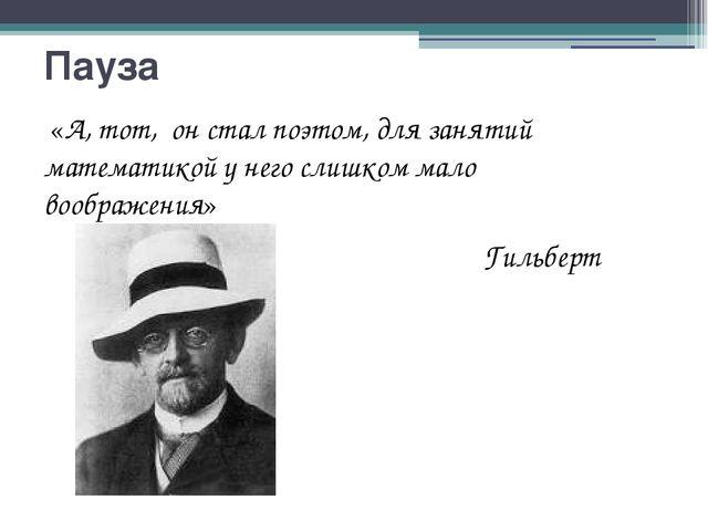 Пауза «А, тот, он стал поэтом, для занятий математикой у него слишком мало во...