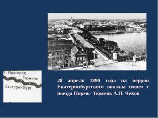 28 апреля 1890 года на перрон Екатеринбургского вокзала сошел с поезда Пермь-
