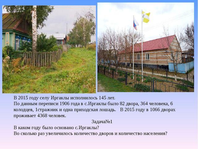В 2015 году селу Иргаклы исполнилось 145 лет. По данным переписи 1906 года в...