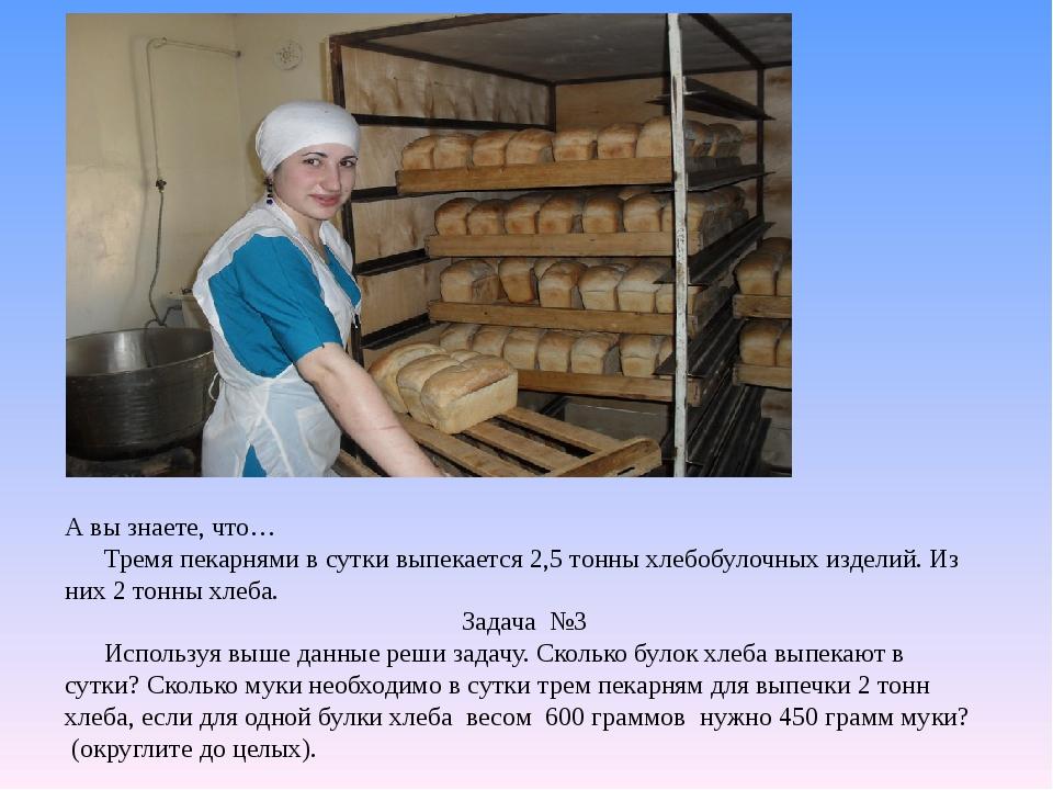 А вы знаете, что… Тремя пекарнями в сутки выпекается 2,5 тонны хлебобулочных...