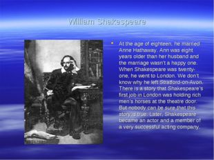 William Shakespeare At the age of eighteen, he married Anne Hathaway. Ann was