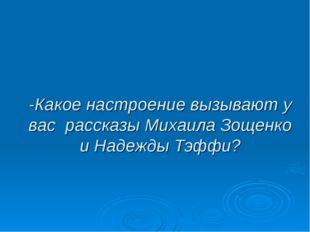 -Какое настроение вызывают у вас рассказы Михаила Зощенко и Надежды Тэффи?
