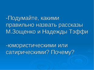 -Подумайте, какими правильно назвать рассказы М.Зощенко и Надежды Тэффи -юмор