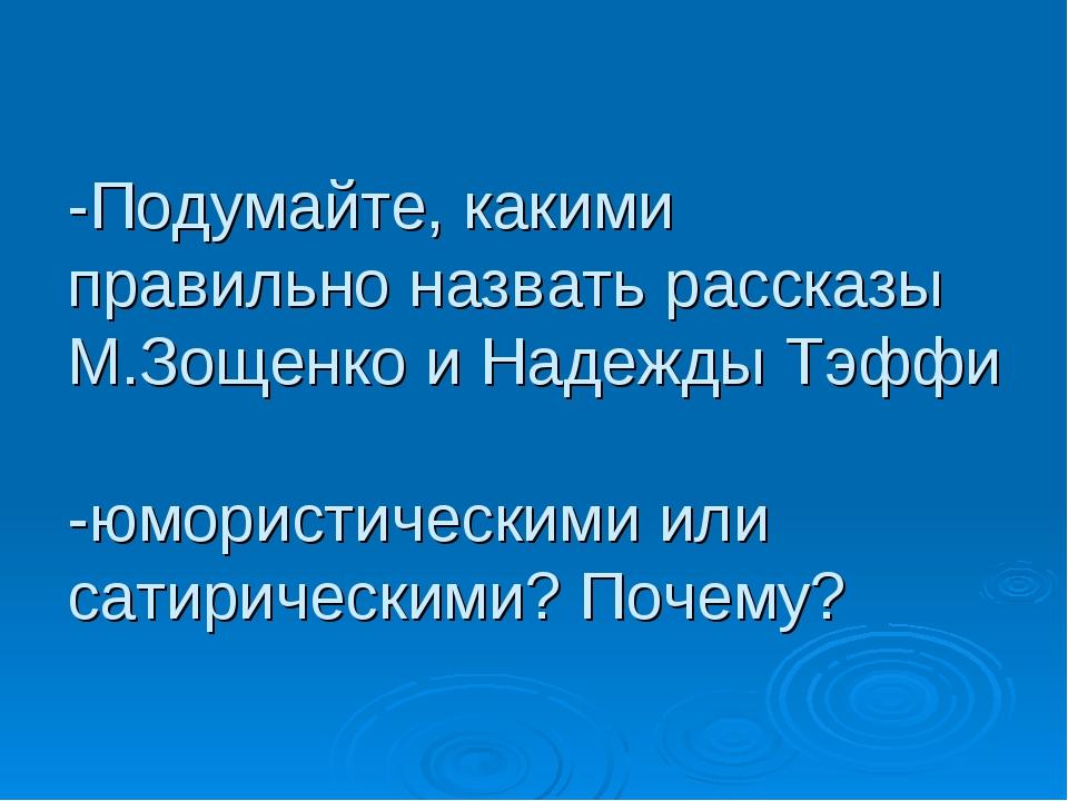 -Подумайте, какими правильно назвать рассказы М.Зощенко и Надежды Тэффи -юмор...
