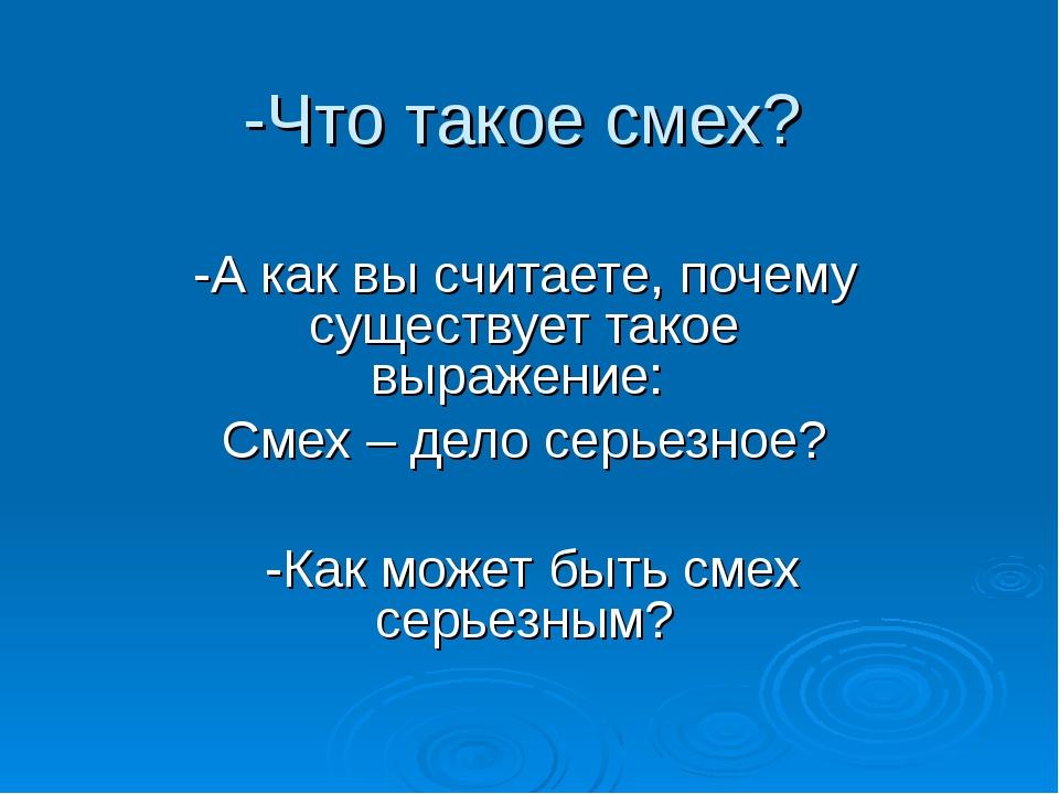 -Что такое смех? -А как вы считаете, почему существует такое выражение: Смех...