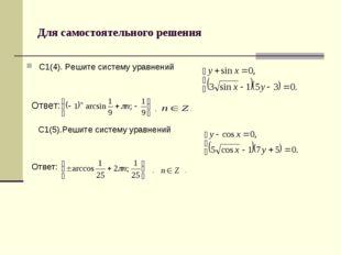 Для самостоятельного решения С1(4). Решите систему уравнений Ответ: , . С1(5)