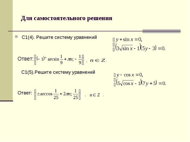 Для самостоятельного решения С1(4). Решите систему уравнений Ответ: , . С1(5)...