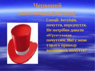 Червоний капелюшок(вогонь) Емоції. Інтуїція, почуття, передчуття. Не потрібно