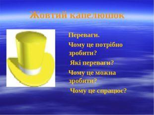 Жовтий капелюшок Переваги. Чому це потрібно зробити? Які переваги? Чому це мо