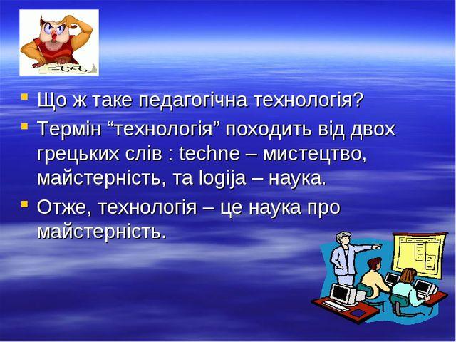 """Що ж таке педагогічна технологія? Термін """"технологія"""" походить від двох грець..."""