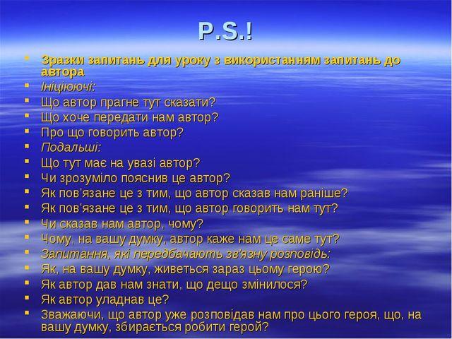 P.S.! Зразки запитань для уроку з використанням запитань до автора Ініціюючі:...