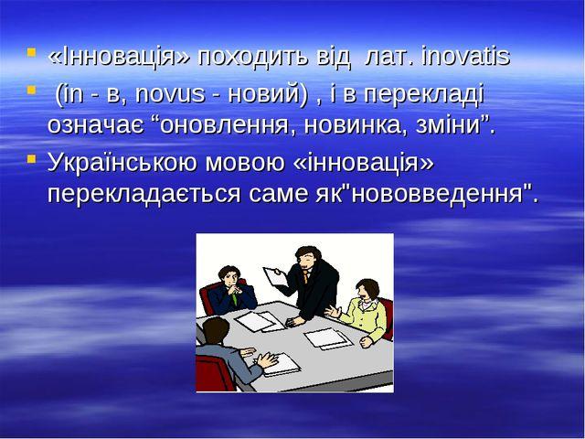 «Інновація» походить від лат. іnovatis (in - в, novus - новий) , і в переклад...