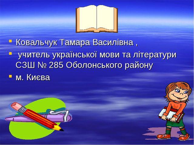 Ковальчук Тамара Василівна , учитель української мови та літератури СЗШ № 285...