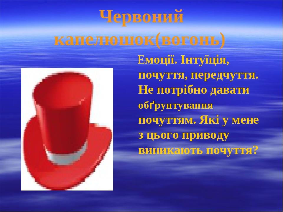 Червоний капелюшок(вогонь) Емоції. Інтуїція, почуття, передчуття. Не потрібно...