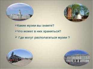 Где могут располагаться музеи ? Какие музеи вы знаете? Что может в них храни