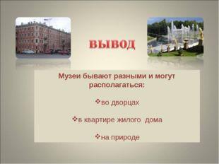 Музеи бывают разными и могут располагаться: во дворцах в квартире жилого дома