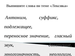 Выпишите слова по теме «Лексика» Антоним, суффикс, подлежащее, переносное зна