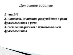 1. упр.146 2. написать сочинение-рассуждение о роли фразеологизмов в речи 3.