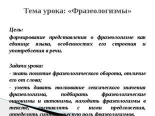 Цель: формирование представления о фразеологизме как единице языка, особеннос