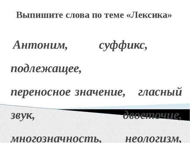 Выпишите слова по теме «Лексика» Антоним, суффикс, подлежащее, переносное зна...