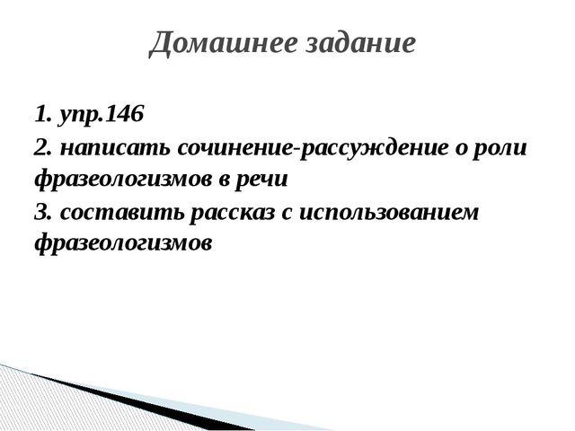 1. упр.146 2. написать сочинение-рассуждение о роли фразеологизмов в речи 3....
