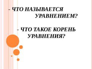 - ЧТО НАЗЫВАЕТСЯ УРАВНЕНИЕМ? - ЧТО ТАКОЕ КОРЕНЬ УРАВНЕНИЯ?