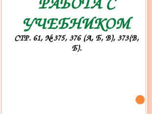 РАБОТА С УЧЕБНИКОМ СТР. 61, № 375, 376 (А, Б, В), 373(В, Б).