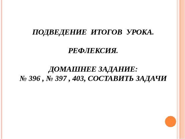 ПОДВЕДЕНИЕ ИТОГОВ УРОКА. РЕФЛЕКСИЯ. ДОМАШНЕЕ ЗАДАНИЕ: № 396 , № 397 , 403, СО...