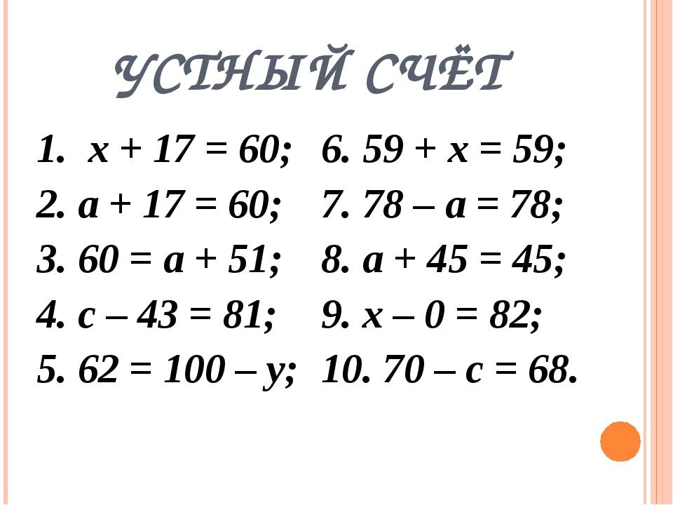 УСТНЫЙ СЧЁТ 1. х + 17 = 60; 2. а + 17 = 60; 3. 60 = а + 51; 4. с – 43 = 81; 5...