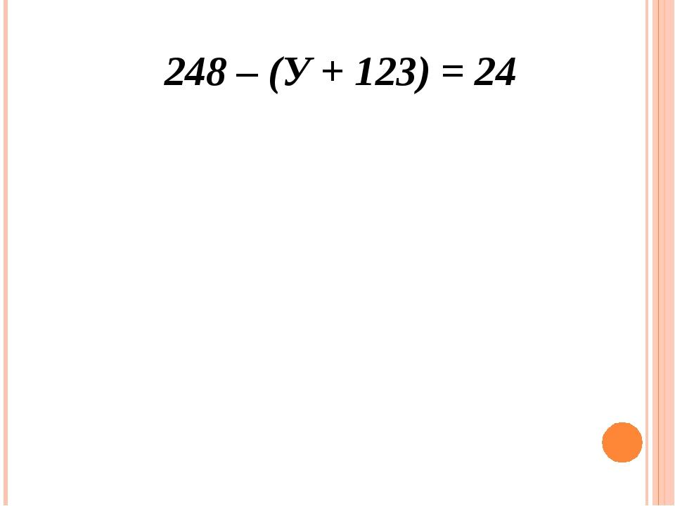 248 – (У + 123) = 24