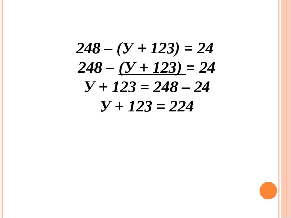 248 – (У + 123) = 24 248 – (У + 123) = 24 У + 123 = 248 – 24 У + 123 = 224
