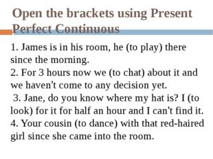 Open the brackets using Present Perfect Continuous 1. James is in his room, h