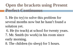 Open the brackets using Present Perfect Continuous 5. He (to try) to solve th