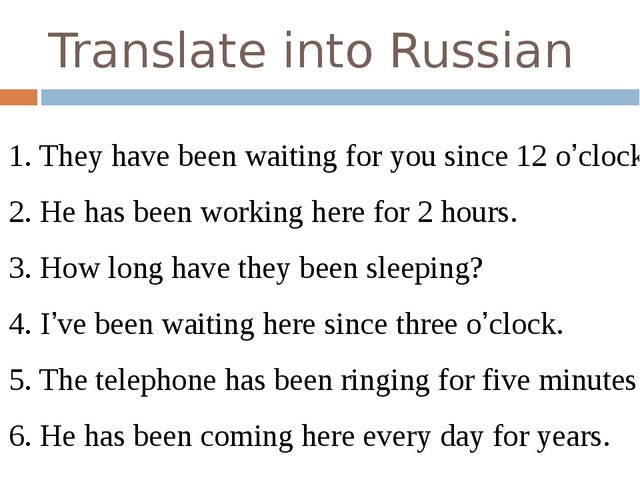 Translate into Russian 1. They have been waiting for you since 12 o'clock. 2....
