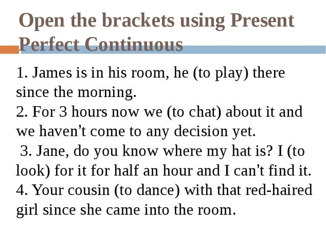 Open the brackets using Present Perfect Continuous 1. James is in his room, h...