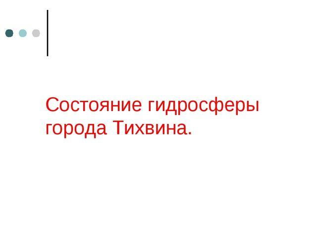 Состояние гидросферы города Тихвина.